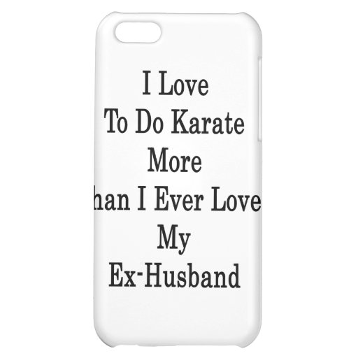I Love To Do Karate More Than I Ever Loved My Ex H iPhone 5C Cases