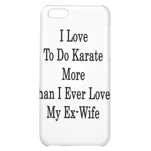 I Love To Do Karate More Than I Ever Loved My Ex W iPhone 5C Covers