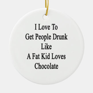 I Love To Get People Drunk Like A Fat Kid Loves Ch Double-Sided Ceramic Round Christmas Ornament