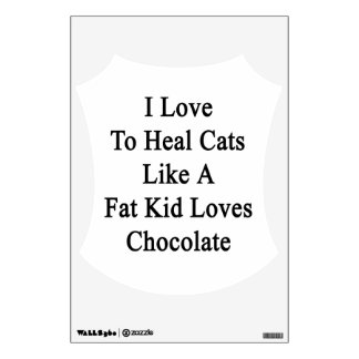 I Love To Heal Cats Like A Fat Kid Loves Chocolate Room Decal