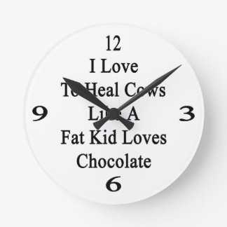 I Love To Heal Cows Like A Fat Kid Loves Chocolate Round Wall Clocks