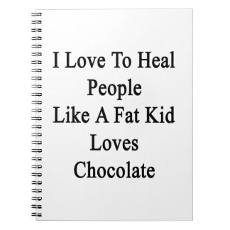 I Love To Heal People Like A Fat Kid Loves Chocola Notebooks