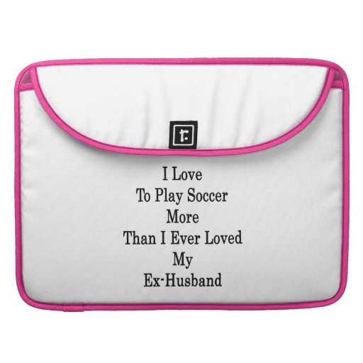 I Love To Play Soccer More Than I Ever Loved My Ex MacBook Pro Sleeve