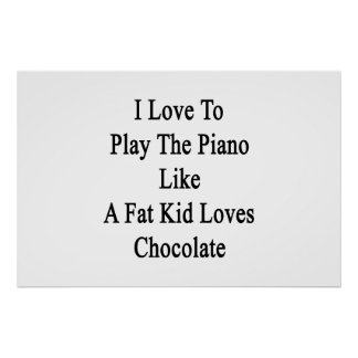 I Love To Play The Piano Like A Fat Kid Loves Choc Poster