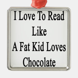 I Love To Read Like A Fat Kid Loves Chocolate Metal Ornament