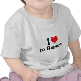 I Love to Report Shirt