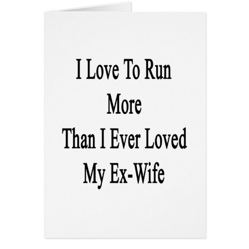 I Love To Run More Than I Ever Loved My Ex Wife Greeting Cards