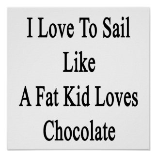 I Love To Sail Like A Fat Kid Loves Chocolate Poster