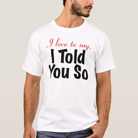 I love to say I told you so T-Shirt