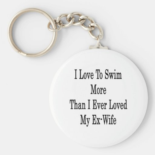 I Love To Swim More Than I Ever Loved My Ex Wife Keychain