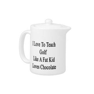 I Love To Teach Golf Like A Fat Kid Loves Chocolat