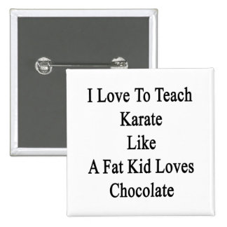 I Love To Teach Karate Like A Fat Kid Loves Chocol 2 Inch Square Button