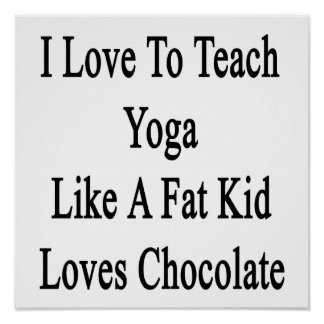 I Love To Teach Yoga Like A Fat Kid Loves Chocolat Poster