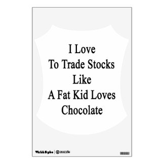 I Love To Trade Stocks Like A Fat Kid Loves Chocol Wall Sticker