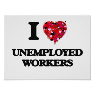 I love Unemployed Workers Poster