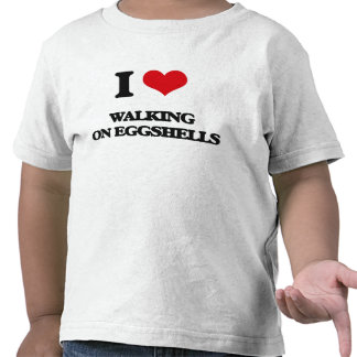 I love WALKING ON EGGSHELLS Tees