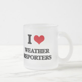I love Weather Reporters Frosted Glass Mug