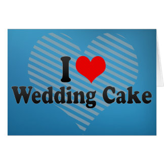 I Love Wedding Cake Greeting Cards