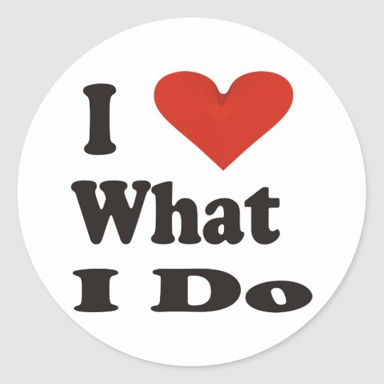 I Love What I Do Classic Round Sticker