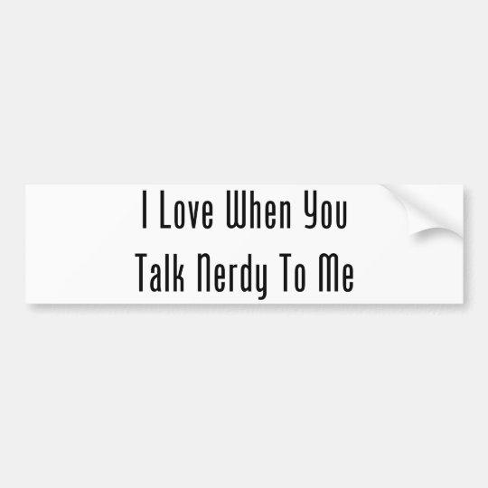I Love When You Talk Nerdy To Me Bumper Sticker