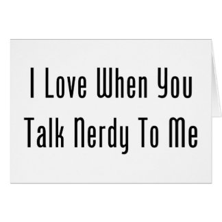 I Love When You Talk Nerdy To Me Card