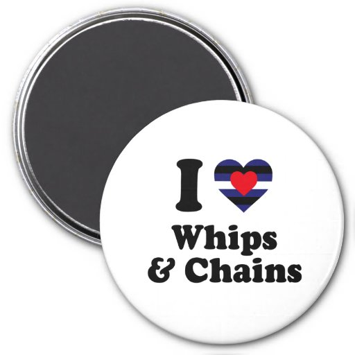 I Love Whips and Chains Magnets