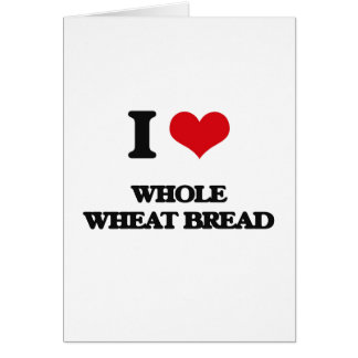I Love Whole Wheat Bread Greeting Cards