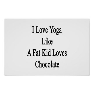 I Love Yoga Like A Fat Kid Loves Chocolate Poster