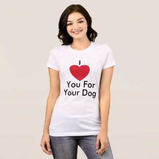I Love You For Your Dog - Women's T-Shirt