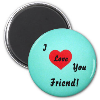 I love you friend! 2 inch round magnet
