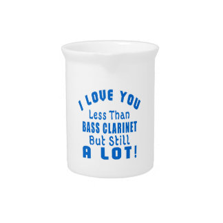 I LOVE YOU LESS THAN BASS CLARINET BUT STILL A LOT DRINK PITCHERS