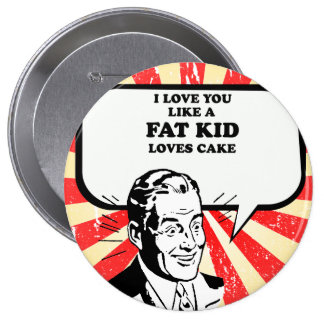 I LOVE YOU LIKE A FAT KID LOVES CAKE PINBACK BUTTON