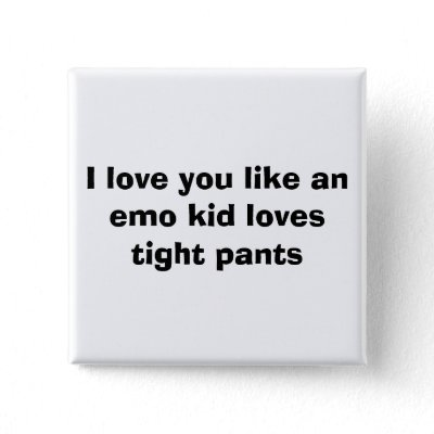 I love you like an emo kid loves tight pants pinback buttons by