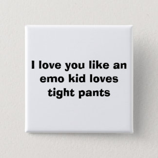 I love you like an emo kid loves tight pants pinback button