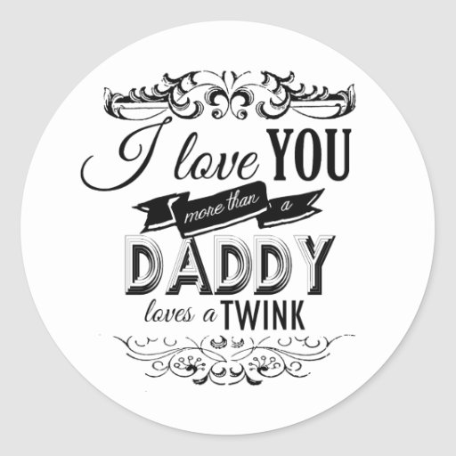 I LOVE YOU MORE THAN A DADDY LOVES A TWINK -.png Round Stickers