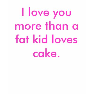 Love You More Than A Fat Kid Loves Cake Sayings