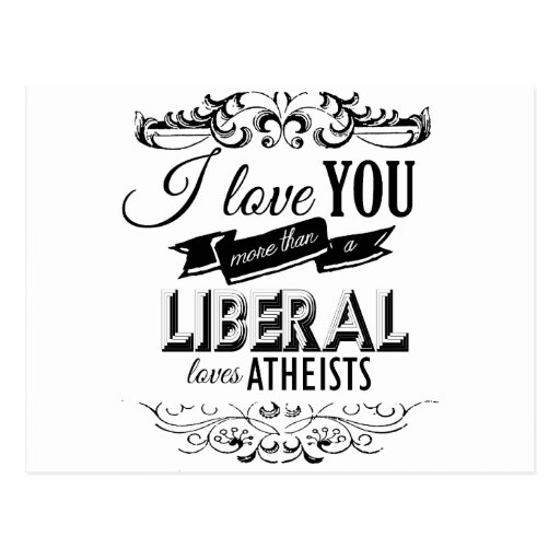 I LOVE YOU MORE THAN A LIBERAL LOVES ATHEISTS -.pn Postcard