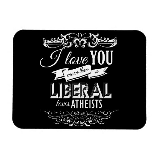 I LOVE YOU MORE THAN A LIBERAL LOVES ATHEISTS -.pn Magnet