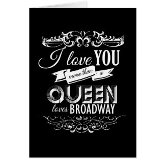 I LOVE YOU MORE THAN A QUEEN LOVES BROADWAY -.png Cards
