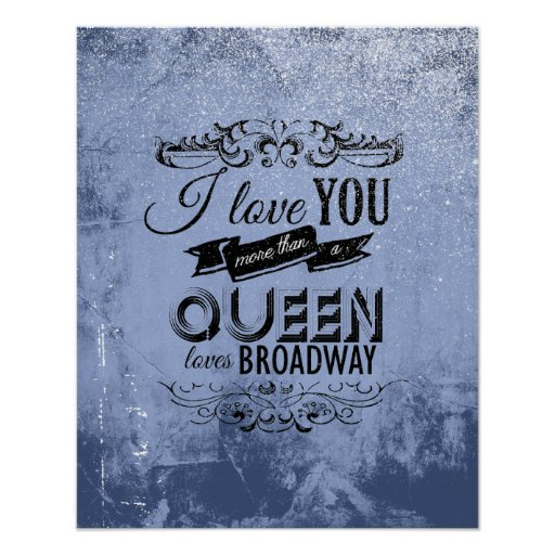 I LOVE YOU MORE THAN A QUEEN LOVES BROADWAY -.png Posters