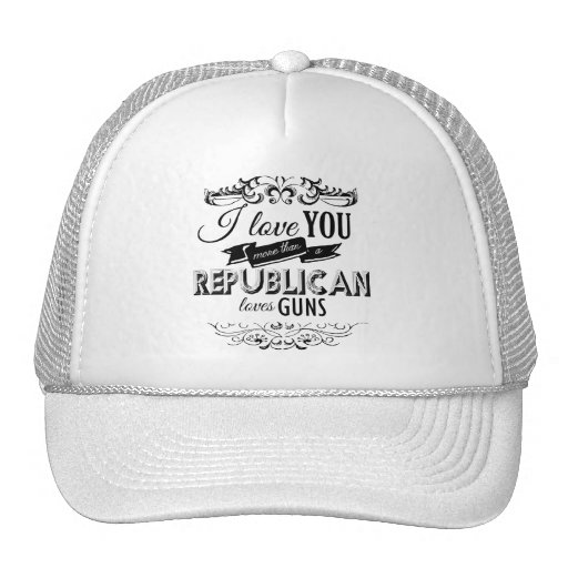 I LOVE YOU MORE THAN A REPUBLICAN LOVES GUNS HATS