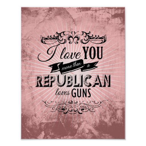 I LOVE YOU MORE THAN A REPUBLICAN LOVES GUNS -.png Poster