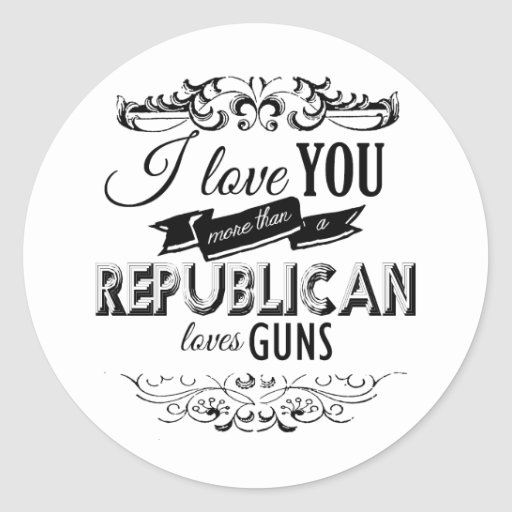 I LOVE YOU MORE THAN A REPUBLICAN LOVES GUNS -.png Classic Round Sticker