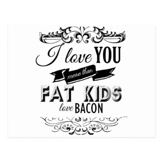 I LOVE YOU MORE THAN FAT KIDS LOVE BACON -.png Postcard