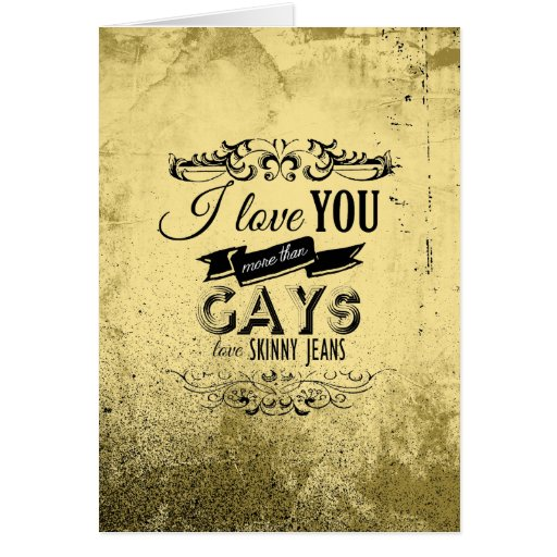 I LOVE YOU MORE THAN GAYS LOVE SKINNY JEANS -.png Greeting Card