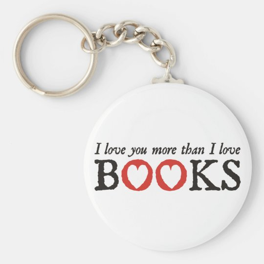 I Love You More Than I Love Books Keychain