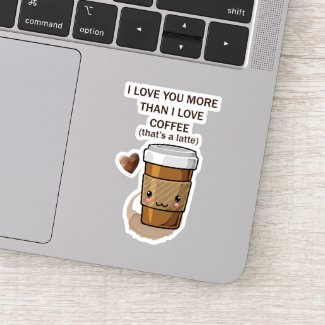 I love You More Than I Love Coffee That Is A Latte Sticker