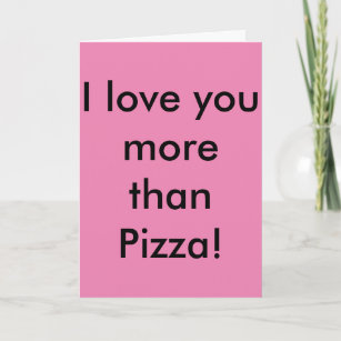 I love you more than Pizza! Don't tell Pizza  Card