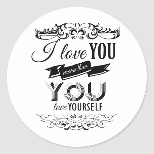 I LOVE YOU MORE THAN YOU LOVE YOURSELF -.png Round Sticker