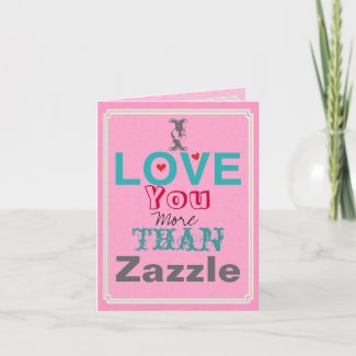 I Love you More than Zazzle Card